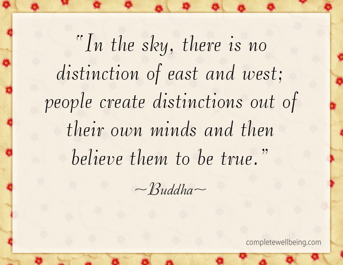 In the sky, there is no distinction of east and west; people create distinctions out of their own minds and then believe them to be true--Buddha