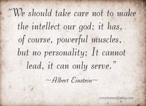 """""""We should take care not to make the intellect our god; it has, of course, powerful muscles, but no personality."""" - Albert Einstein"""