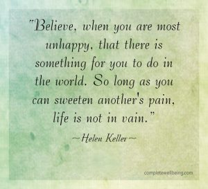 """""""Believe, when you are most unhappy, that there is something for you to do in the world. So long as you can sweeten another's pain, life is not in vain."""" — Helen Keller"""