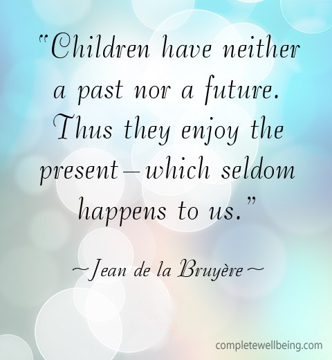 "Children have neither a past nor a future. Thus they enjoy the present — which seldom happens to us."" — Jean de la Bruyère"