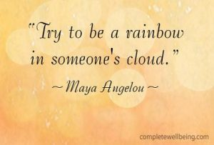 Try to be a rainbow in someone's cloud — Maya Angelou