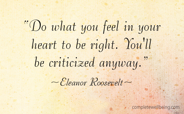"Quote ""Do what you feel in your heart to be right. You'll be criticized anyway. —Eleanor Roosevelt"""
