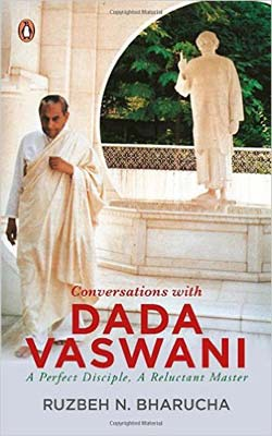 Conversations with Dada Vaswani: A Perfect Disciple, A Reluctant Master By Ruzbeh Bharucha