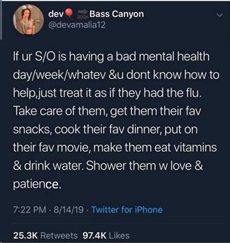 Tweet: If your S/O is having a bad mental health day/week/whatever and you don't know how to help, just treat it as if they had the flu. Take care of them, get them their favourite snacks, cook their favourite dinner, put on their favourite movie, make them eat vitamins and drink water. Shower them with love and patience